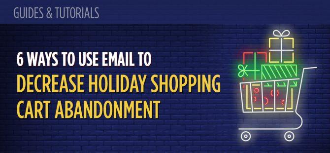 6 Ways to Use Email to Decrease Holiday Shopping Cart Abandonment